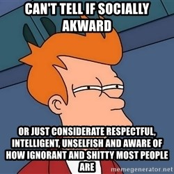 Futurama Fry - Can't tell if Socially akward or just considerate respectful, intelligent, unselfish and aware of how ignorant and shitty most people are