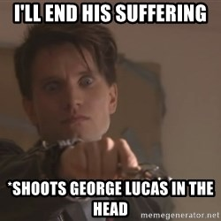narkkari2 - I'll end his suffering *shoots george lucas in the head
