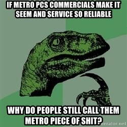 Philosoraptor - If metro pcs commercials make it seem and service so reliable Why do people still call them metro piece of shit?
