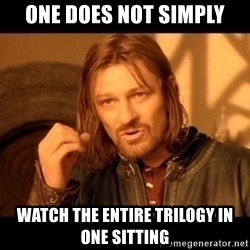 Lord Of The Rings Boromir One Does Not Simply Mordor - One does not simply watch the entire trilogy in one sitting
