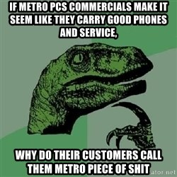 Philosoraptor - If metro pcs commercials make it seem like they carry good phones and seRvice, Why do their customers call them metro piece of shit