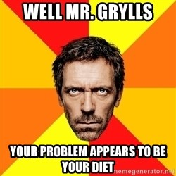 Diagnostic House - well mr. grylls your problem appears to be your diet