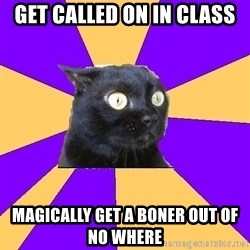 Anxiety Cat - get called on in class MAGICALLY GET A BONER OUT OF NO WHERE