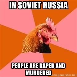 Anti Joke Chicken - In soviet russia people are raped and murdered