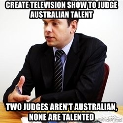 Crappy Australian TV Programmer - create television show to judge australian talent tWO JUDGES AREN'T AUSTRALIAN, NONE ARE TALENTED
