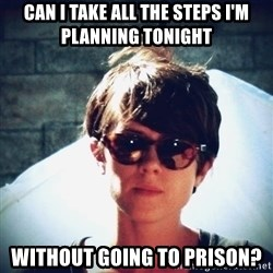 Sara Quin is not amused - Can I Take all the steps i'm planning tonight without going to prison?