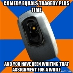 Gladoss - Comedy EQUALS Tragedy PLUS Time AND YOU HAVE BEEN WRITING THAT ASSIGNMENT FOR A WHILE