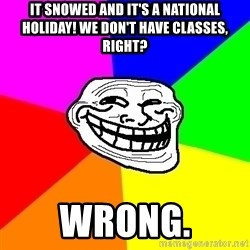 Trollface - It snowed and it's a national holiday! We don't have classes, right? Wrong.