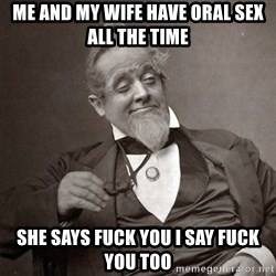 1889 [10] guy - me and my wife have oral sex all the time she says fuck you i say fuck you too