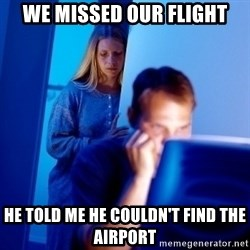 Internet Husband - we missed our flight he told me he couldn't find the airport