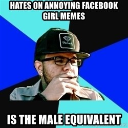 Facebook Philospher  - Hates on Annoying Facebook Girl Memes is the male equivalent