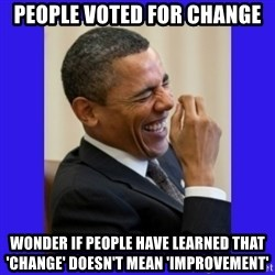 Obama Laugh  - People voted for change wonder if people have learned that 'change' doesn't mean 'improvement'