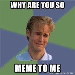 Sad Face Guy - why are you so  meme to me