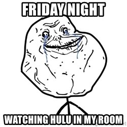 Forever Alone Guy - FRIDAY NIGHT WATCHING HULU IN MY ROOM
