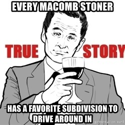 true story - eVERY mACOMB STONER HAS A FAVORITE SUBDIVISION TO DRIVE AROUND IN