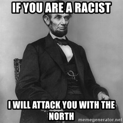 Abraham Lincoln  - IF YOU ARE A RACIST I WILL ATTACK YOU WITH THE NORTH