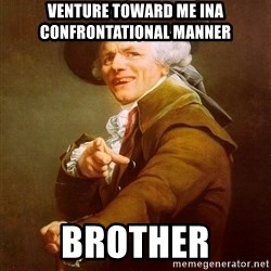 Joseph Ducreux - venture toward me ina confrontational manner BROTHER