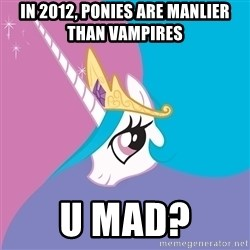 Celestia - In 2012, Ponies are manlier than vampires U MAD?