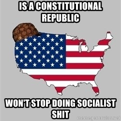 Scumbag America2 - Is a constitutional republic won't stop doing socialist shit