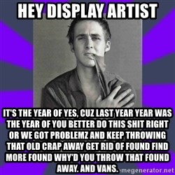 DA Ryan Gosling - hey display artist it's the year of yes, cuz last year year was the year of you better do this shit right or we got problemz and keep throwing that old crap away get rid of found find more found why'd you throw that found away. and vans.