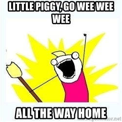All the things - Little piggy, go wee wee wee all the way home