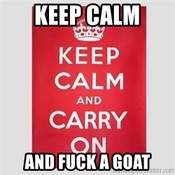 Keep Calm - Keep Calm  And fuck a goat