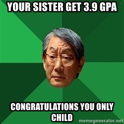 High Expectations Asian Father - Your sister get 3.9 gpa congratulations you only child