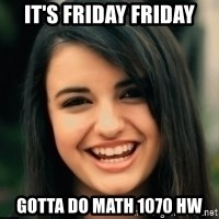 Friday Derp - IT's Friday Friday Gotta DO math 1070 Hw