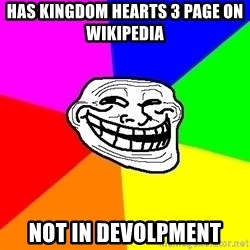 Trollface - has kingdom hearts 3 page on wikipedia   Not in Devolpment