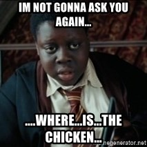 Harry Potter Black Kid - IM NOT GONNA ASK YOU AGAIN... ....WHERE...IS...THE CHICKEN...