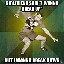 "Progressive Mosh Guy - GIRLFRIEND SAID ""i WANNA BREAK UP"" BUT I WANNA BREAK DOWN"