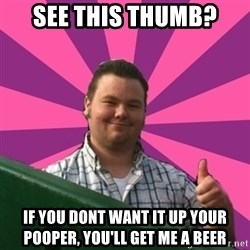 Thumbs Up Steve - see this thumb? If you dont want it up your pooper, you'll get me a beer