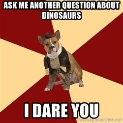 Archaeology Major Dog - ask me another question about dinosaurs i dare you