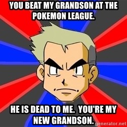 Professor Oak - You beat my grandson at the pokemon league. He is dead to me.  You're my new grandson.