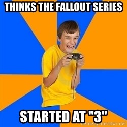 "Annoying Gamer Kid - thinks the fallout series started at ""3"""