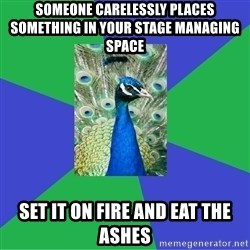 Performing Arts Peacock - someone carelessly places something in your stage managing space set it on fire and eat the ashes