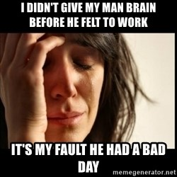 First World Problems - I DIDN'T GIVE MY MAN BRAIN BEFORE he felt To work It's mY fault He had a bad day