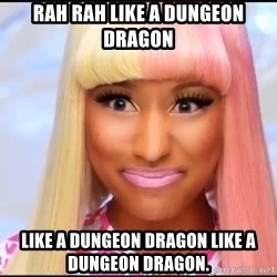 NICKI MINAJ - RAH RAH LIKE A DUNGEON DRAGON LIKE A DUNGEON DRAGON LIKE A DUNGEON DRAGON.
