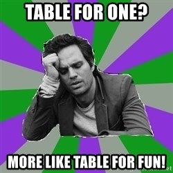Forever Alone Bruce - Table for one? more like table for fun!