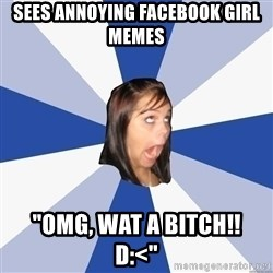 "Annoying Facebook Girl - sees annoying facebook girl memes ""OMG, WAT A BITCH!!   d:<"""