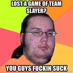 Butthurt Dweller - lost a game of team slayer? you guys fuckin suck