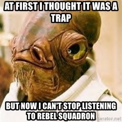Ackbar - At first i thought it was a trap But now i can't stop listening to rebel squadron