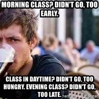 The Lazy College Senior - Morning class? didn't go, too early.  class in daytime? didn't go, too hungry. evening class? didn't go, too late.