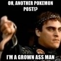 Commodus Thumbs Down - Oh, another pokemon post!? I'm a grown ass man