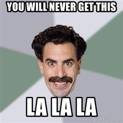 Advice Borat - you will never get this la la la