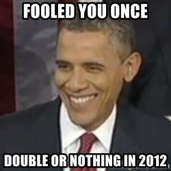 Bad Joke Obama - fooled you once double or nothing in 2012
