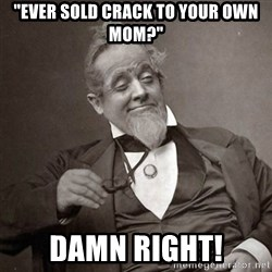 "1889 [10] guy - ""ever sold crack to your own mom?"" damn right!"