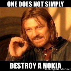 Does not simply walk into mordor Boromir  - one does not simply destroy a nokia
