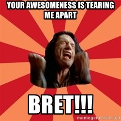 The Room - yOUR AWESOMENESS IS TEARING ME APART BRET!!!