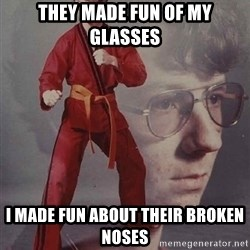 PTSD Karate Kyle - They made fun of my glasses  i made fun about their broken noses